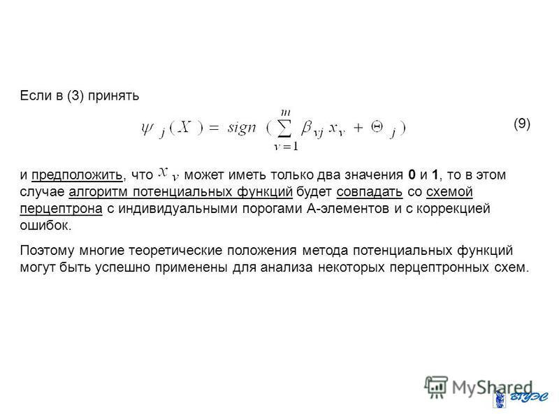 Если в (3) принять и предположить, что может иметь только два значения 0 и 1, то в этом случае алгоритм потенциальных функций будет совпадать со схемой персептрона с индивидуальными порогами А-элементов и с коррекцией ошибок. Поэтому многие теоретиче