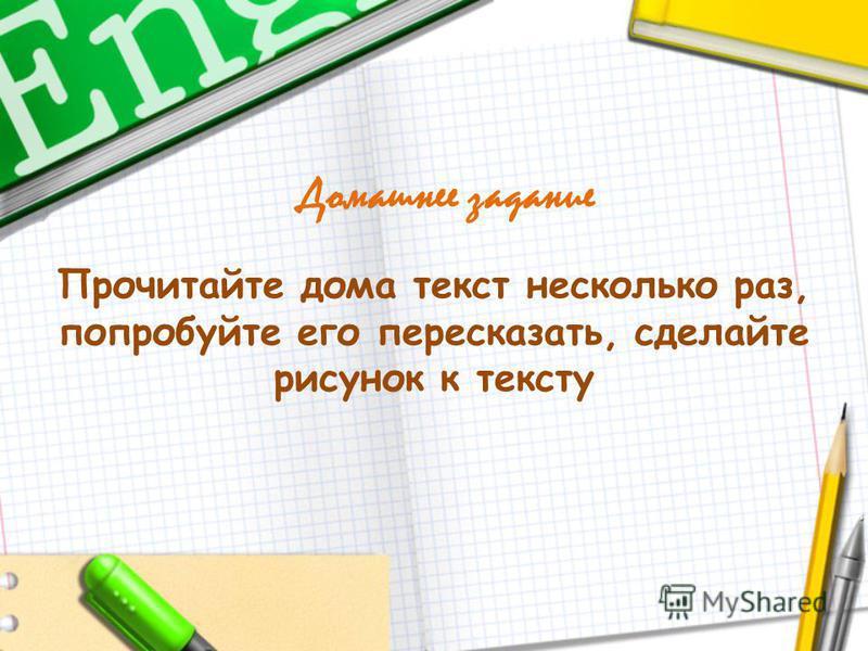 Домашнее задание Прочитайте дома текст несколько раз, попробуйте его пересказать, сделайте рисунок к тексту