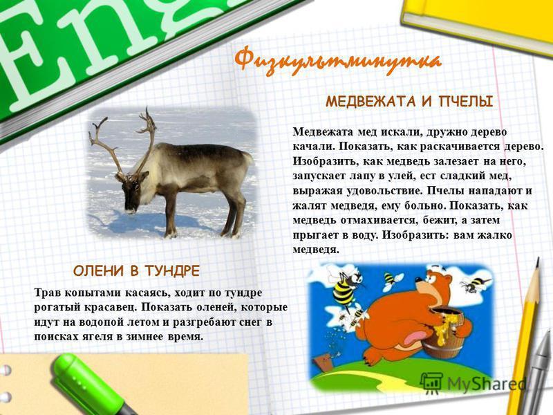 Трав копытами касаясь, ходит по тундре рогатый красавец. Показать оленей, которые идут на водопой летом и разгребают снег в поисках ягеля в зимнее время. Медвежата мед искали, дружно дерево качали. Показать, как раскачивается дерево. Изобразить, как