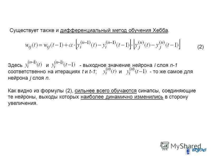 Существует также и дифференциальный метод обучения Хебба. (2) Здесь и - выходное значение нейрона i слоя n-1 соответственно на итерациях t и t-1; и - то же самое для нейрона j слоя n. Как видно из формулы (2), сильнее всего обучаются синапсы, соединя