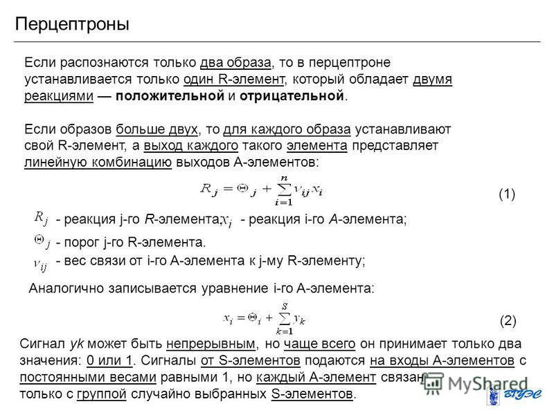 Перцептроны Если распознаются только два образа, то в персептроне устанавливается только один R-элемент, который обладает двумя реакциями положительной и отрицательной. Если образов больше двух, то для каждого образа устанавливают свой R-элемент, а в