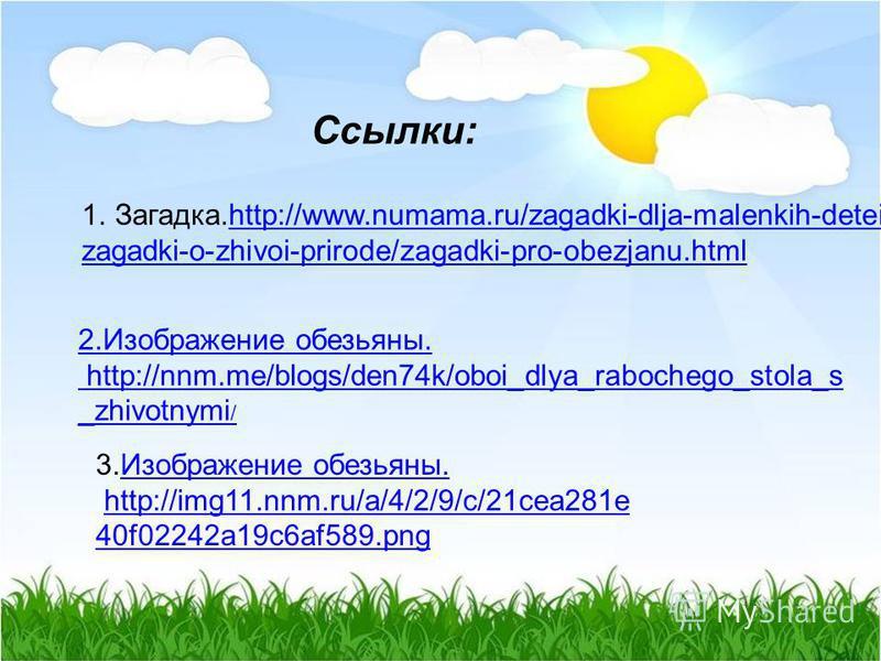 1.Загадка.http://www.numama.ru/zagadki-dlja-malenkih-detei/http://www.numama.ru/zagadki-dlja-malenkih-detei/ zagadki-o-zhivoi-prirode/zagadki-pro-obezjanu.html 2. Изображение обезьяны. http://nnm.me/blogs/den74k/oboi_dlya_rabochego_stola_s _zhivotnym