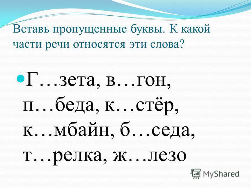 Вставь пропущенные буквы. К какой части речи относятся эти слова? Г…зета, в…гон, п…беда, к…стёр, к…мбайн, б…седа, т…релка, ж…лазо
