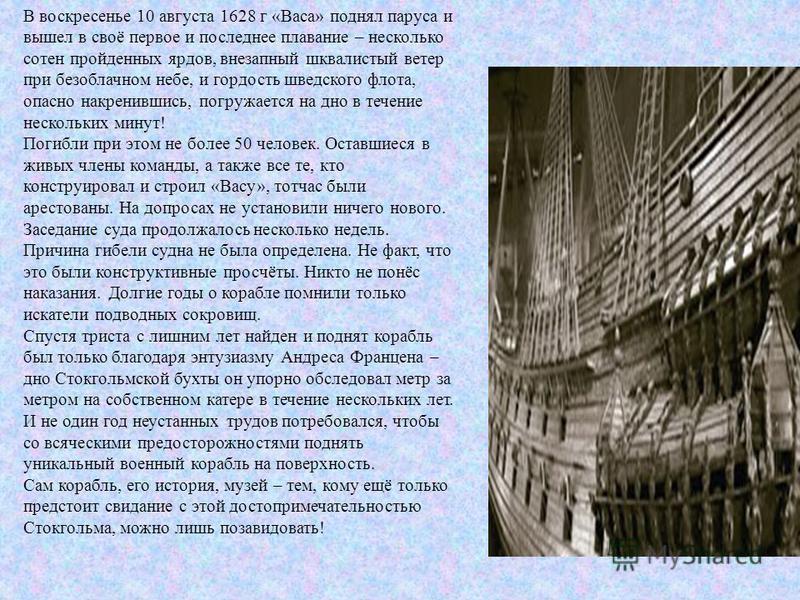 В воскресенье 10 августа 1628 г «Васа» поднял паруса и вышел в своё первое и последнее плавание – несколько сотен пройденных ярдов, внезапный шквалистый ветер при безоблачном небе, и гордость шведского флота, опасно накренившись, погружается на дно в