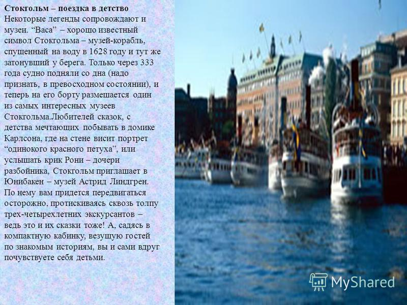 Стокгольм – поездка в детство Некоторые легенды сопровождают и музеи. Васа – хорошо известный символ Стокгольма – музей-корабль, спущенный на воду в 1628 году и тут же затонувший у берега. Только через 333 года судно подняли со дна (надо признать, в