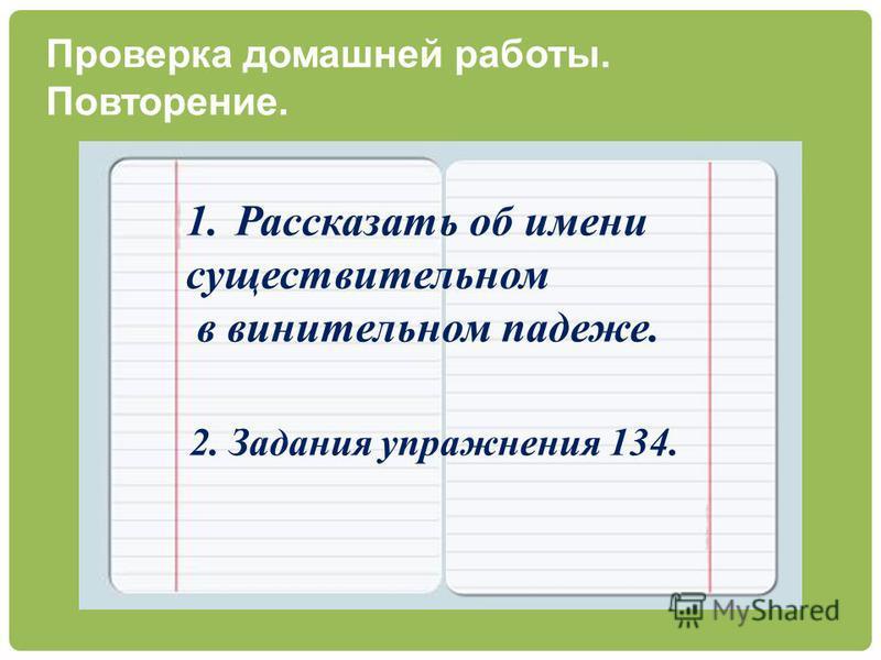 Проверка домашней работы. Повторение. 1. Рассказать об имени существительном в винительном падеже. 2. Задания упражнения 134.
