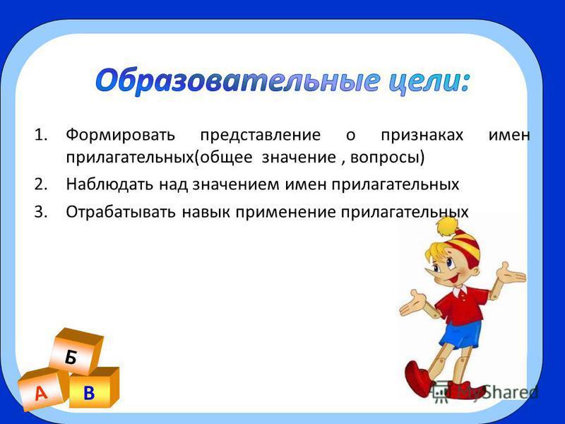А В Б 1. Формировать представление о признаках имен прилагательных(общее значение, вопросы) 2. Наблюдать над значением имен прилагательных 3. Отрабатывать навык применение прилагательных
