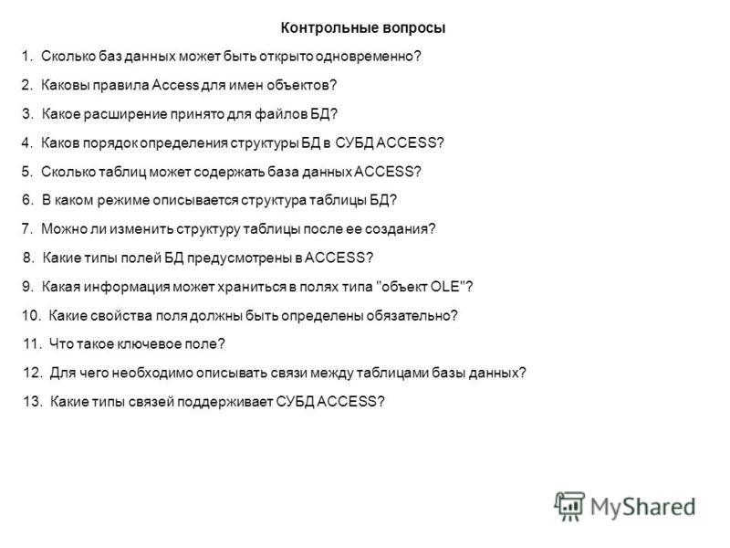 Контрольные вопросы 1. Сколько баз данных может быть открыто одновременно? 2. Каковы правила Access для имен объектов? 3. Какое расширение принято для файлов БД? 4. Каков порядок определения структуры БД в СУБД ACCESS? 5. Сколько таблиц может содержа