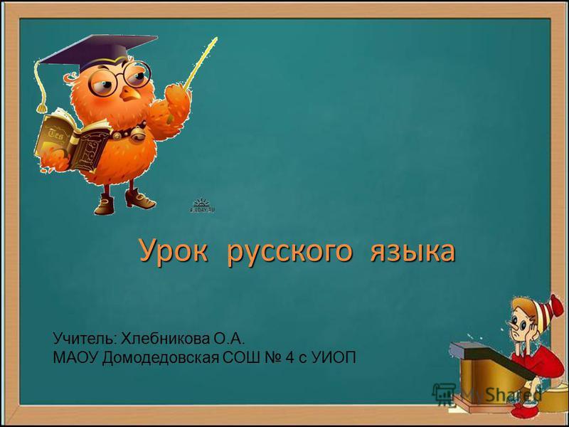 Урок русского языка Учитель: Хлебникова О.А. МАОУ Домодедовская СОШ 4 с УИОП