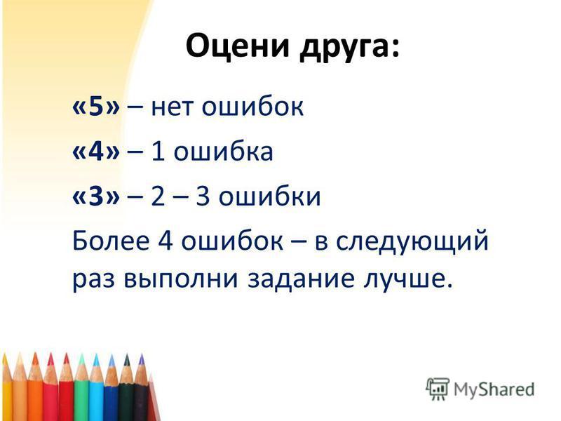 Оцени друга: «5» – нет ошибок «4» – 1 ошибка «3» – 2 – 3 ошибки Более 4 ошибок – в следующий раз выполни задание лучше.