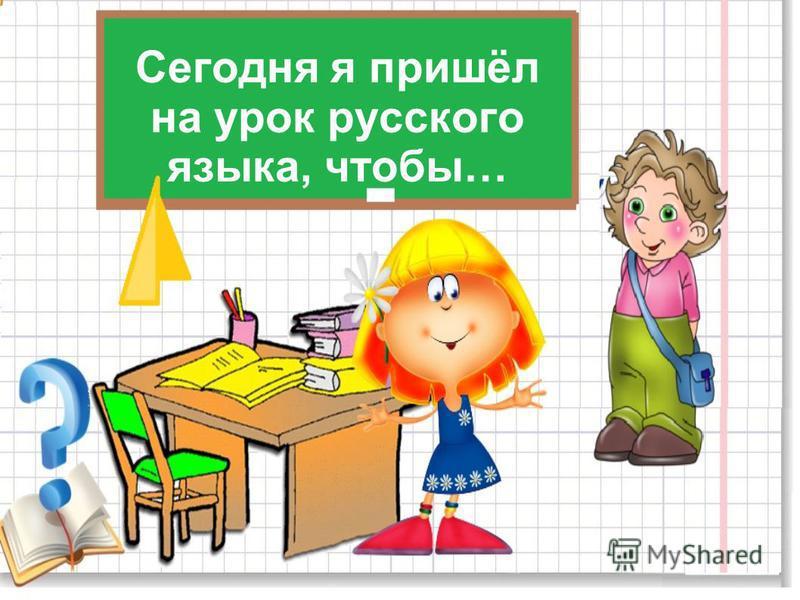 Сегодня я пришёл на урок русского языка, чтобы…