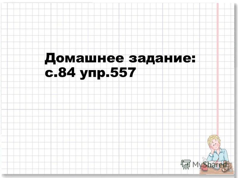 Домашнее задание: с.84 упр.557