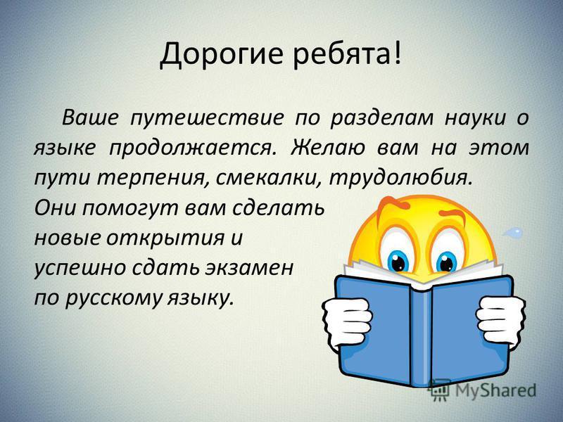 Дорогие ребята! Ваше путешествие по разделам науки о языке продолжается. Желаю вам на этом пути терпения, смекалки, трудолюбия. Они помогут вам сделать новые открытия и успешно сдать экзамен по русскому языку.
