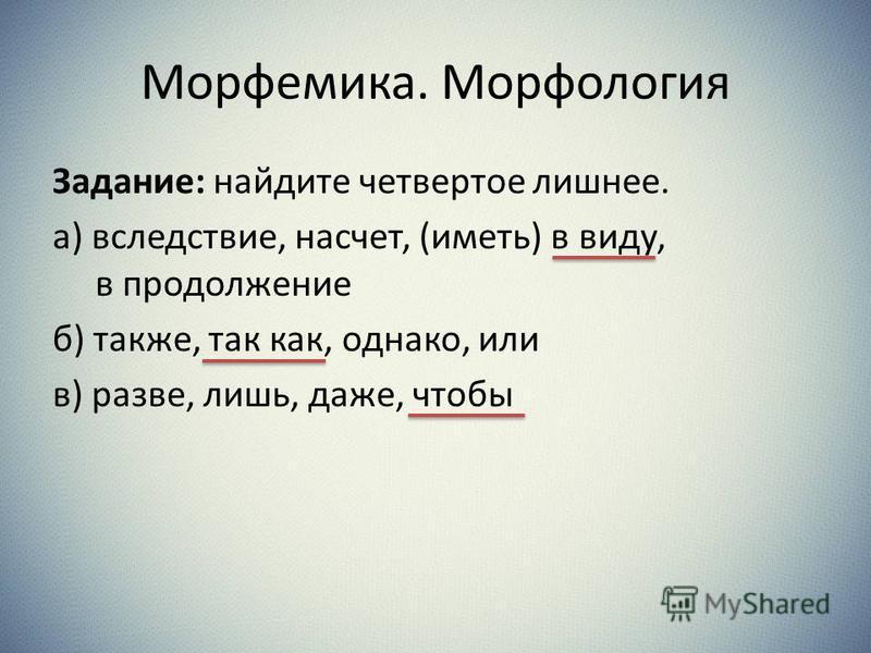 Морфемика. Морфология Задание: наейдите четвертое лишнее. а) вследствие, насчет, (иметь) в виду, в продолжение б) также, так как, однако, или в) разве, лишь, даже, чтобы