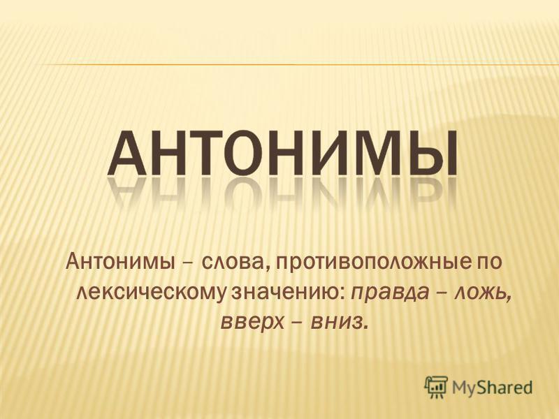 Антонимы – слова, противоположные по лексическому значению: правда – ложь, вверх – вниз.