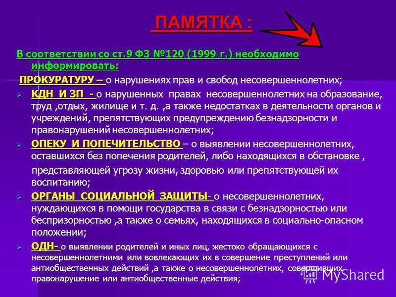 ПАМЯТКА : ПАМЯТКА : В соответствии со ст.9 ФЗ 120 (1999 г.) необходимо информировать: ПРОКУРАТУРУ – ПРОКУРАТУРУ – о нарушениях прав и свобод несовершеннолетних; КДН И ЗП - КДН И ЗП - о нарушенных правах несовершеннолетних на образование, труд,отдых,