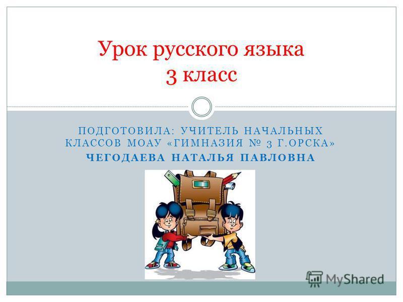 ПОДГОТОВИЛА: УЧИТЕЛЬ НАЧАЛЬНЫХ КЛАССОВ МОАУ «ГИМНАЗИЯ 3 Г.ОРСКА» ЧЕГОДАЕВА НАТАЛЬЯ ПАВЛОВНА Урок русского языка 3 класс