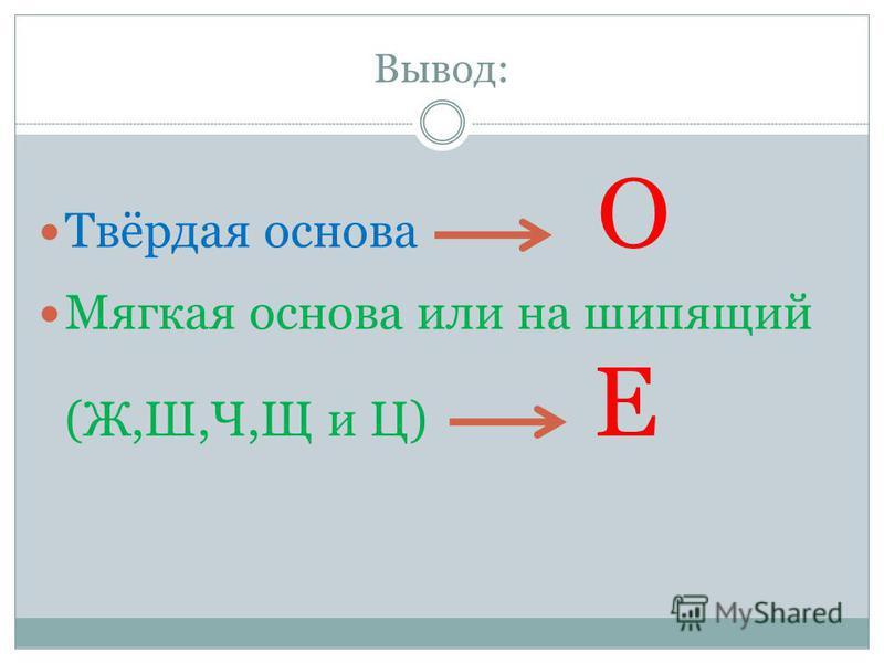 Вывод: Твёрдая основа О Мягкая основа или на шипящий (Ж,Ш,Ч,Щ и Ц) Е