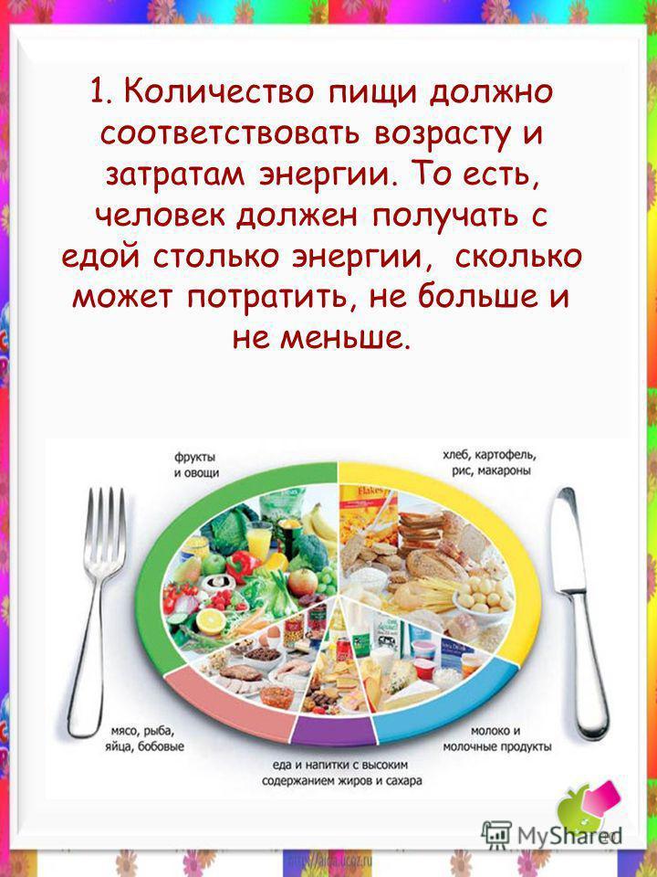 1. Количество пищи должно соответствовать возрасту и затратам энергии. То есть, человек должен получать с едой столько энергии, сколько может потратить, не больше и не меньше. 10