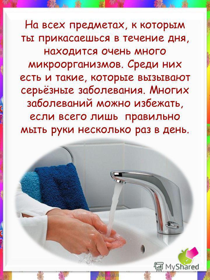На всех предметах, к которым ты прикасаешься в течение дня, находится очень много микроорганизмов. Среди них есть и такие, которые вызывают серьёзные заболевания. Многих заболеваний можно избежать, если всего лишь правильно мыть руки несколько раз в
