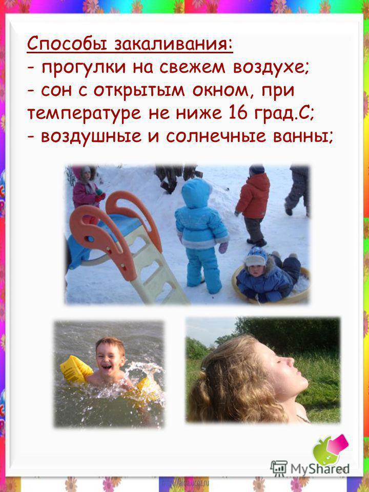 Способы закаливания: - прогулки на свежем воздухе; - сон с открытым окном, при температуре не ниже 16 град.С; - воздушные и солнечные ванны; 26