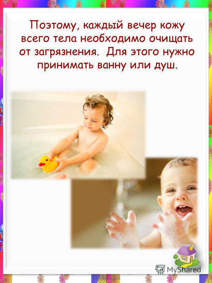 Поэтому, каждый вечер кожу всего тела необходимо очищать от загрязнения. Для этого нужно принимать ванну или душ. 40