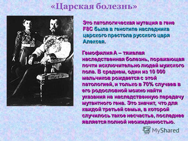 «Царская болезнь» Это патологическая мутация в гене F8Cбыла в генотипе наследника царского престола русского царя Алексея. Это патологическая мутация в гене F8C была в генотипе наследника царского престола русского царя Алексея. Гемофилия А – тяжелая