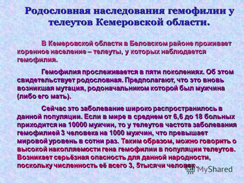 Родословная наследования гемофилии у телеутов Кемеровской области. В Кемеровской области в Беловском районе проживает коренное население – телеуты, у которых наблюдается гемофилия. Гемофилия прослеживается в пяти поколениях. Об этом свидетельствует р