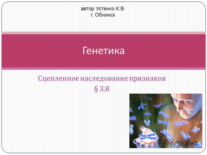 Сцепленное наследование признаков § 3.8 Генетика автор Устенко К.В. г. Обнинск