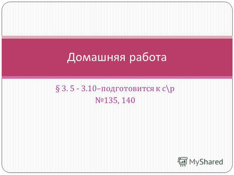 § 3. 5 - 3.10– подготовится к с \ р 135, 140 Домашняя работа
