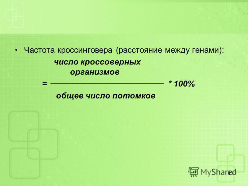 Частота кроссинговера (расстояние между генами): число кроссоверных организмов = * 100% общее число потомков 42
