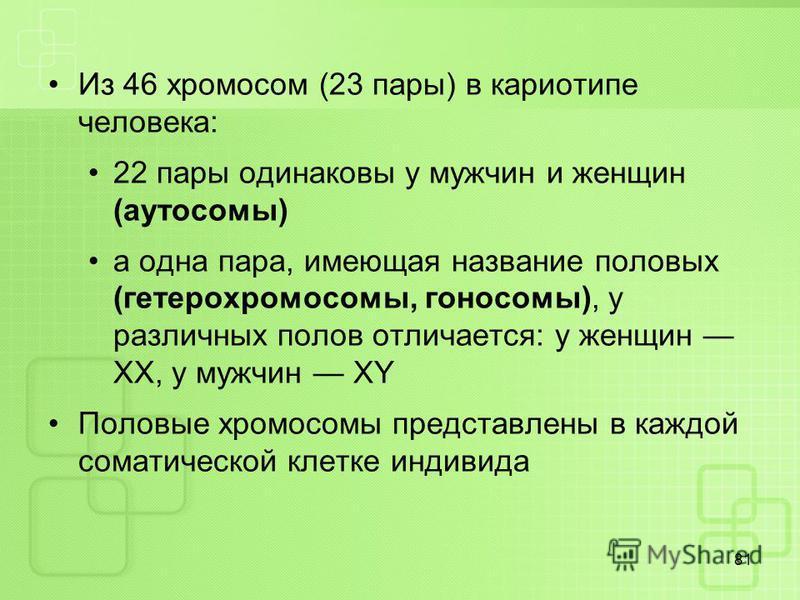 Из 46 хромосом (23 пары) в кариотипе человека: 22 пары одинаковы у мужчин и женщин (аутосомы) а одна пара, имеющая название половых (гетерохромосомы, гоносомы), у различных полов отличается: у женщин XX, у мужчин XY Половые хромосомы представлены в к
