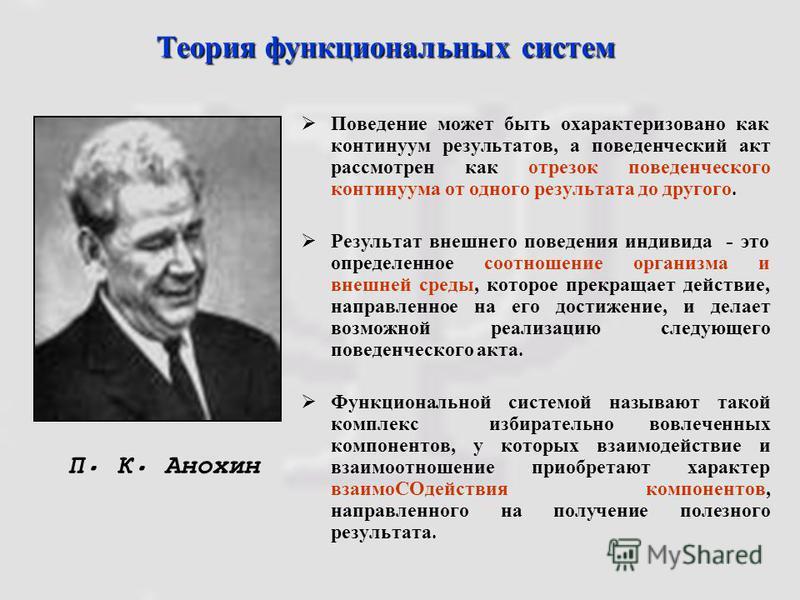 Теория функциональных систем П. К. Анохин Поведение может быть охарактеризовано как континуум результатов, а поведенческий акт рассмотрен как отрезок поведенческого континуума от одного результата до другого. Результат внешнего поведения индивида - э