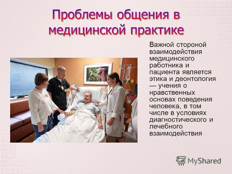 Важной стороной взаимодействия медицинского работника и пациента является этика и деонтология учения о нравственных основах поведения человека, в том числе в условиях диагностического и лечебного взаимодействия
