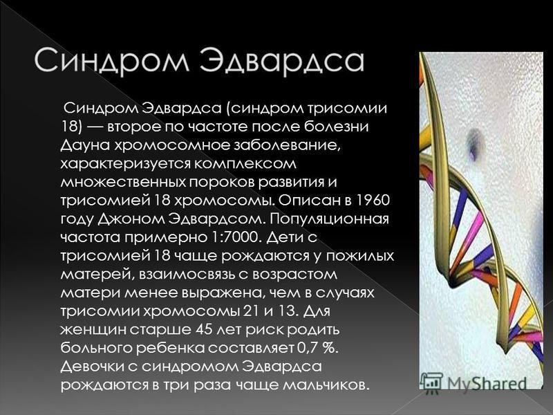 Синдром Эдвардса (синдром трисомии 18) второе по частоте после болезни Дауна хромосомное заболевание, характеризуется комплексом множественных пороков развития и трисомией 18 хромосомы. Описан в 1960 году Джоном Эдвардсом. Популяционная частота приме