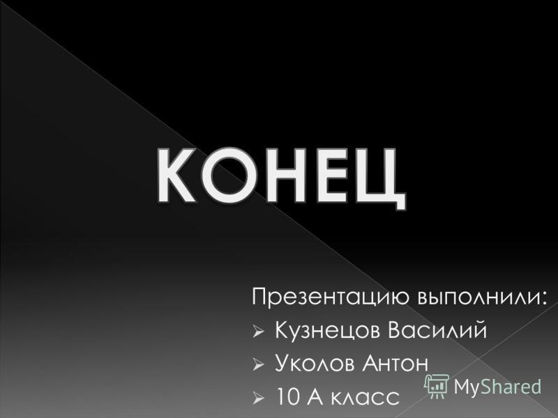 Презентацию выполнили: Кузнецов Василий Уколов Антон 10 А класс