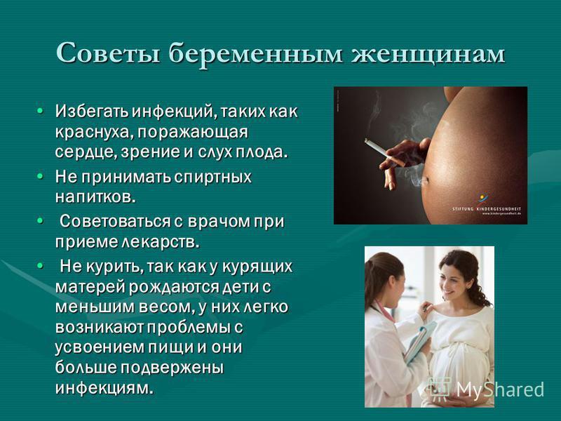 Советы беременным женщинам Избегать инфекций, таких как краснуха, поражающая сердце, зрение и слух плода.Избегать инфекций, таких как краснуха, поражающая сердце, зрение и слух плода. Не принимать спиртных напитков.Не принимать спиртных напитков. Сов