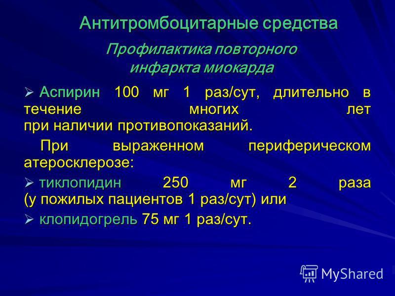 Профилактика повторного инфаркта миокарда Аспирин 100 мг 1 раз/сут, длительно в течение многих лет при наличии противопоказаний. Аспирин 100 мг 1 раз/сут, длительно в течение многих лет при наличии противопоказаний. При выраженном периферическом атер