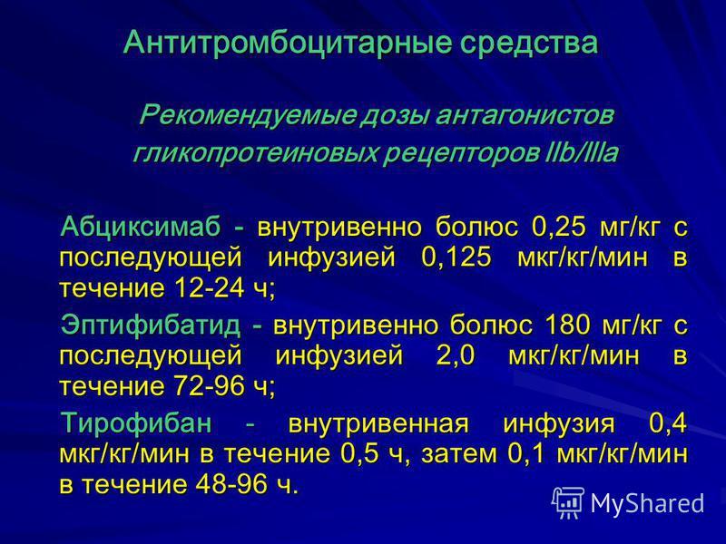 Рекомендуемые дозы антагонистов гликопротеиновых рецепторов llb/llla Абциксимаб - внутривенно болюс 0,25 мг/кг с последующей инфузией 0,125 мкг/кг/мин в течение 12-24 ч; Эптифибатид - внутривенно болюс 180 мг/кг с последующей инфузией 2,0 мкг/кг/мин
