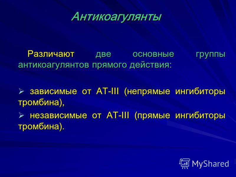 Различают две основные группы антикоагулянтов прямого действия: зависимые от АТ-III (непрямые ингибиторы тромбина), зависимые от АТ-III (непрямые ингибиторы тромбина), независимые от АТ-III (прямые ингибиторы тромбина). независимые от АТ-III (прямые