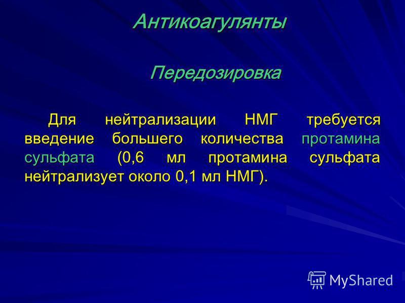 Передозировка Для нейтрализации НМГ требуется введение большего количества протамина сульфата (0,6 мл протамина сульфата нейтрализует около 0,1 мл НМГ). Антикоагулянты