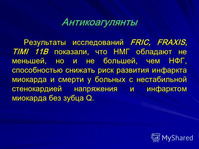 Результаты исследований FRIC, FRAXIS, TIMI 11В показали, что НМГ обладают не меньшей, но и не большей, чем НФГ, способностью снижать риск развития инфаркта миокарда и смерти у больных с нестабильной стенокардией напряжения и инфарктом миокарда без зу