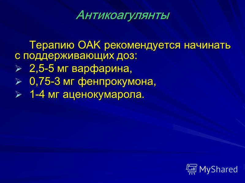 Терапию OAK рекомендуется начинать с поддерживающих доз: 2,5-5 мг варфарина, 2,5-5 мг варфарина, 0,75-3 мг фенпрокумона, 0,75-3 мг фенпрокумона, 1-4 мг аценокумарола. 1-4 мг аценокумарола. Антикоагулянты