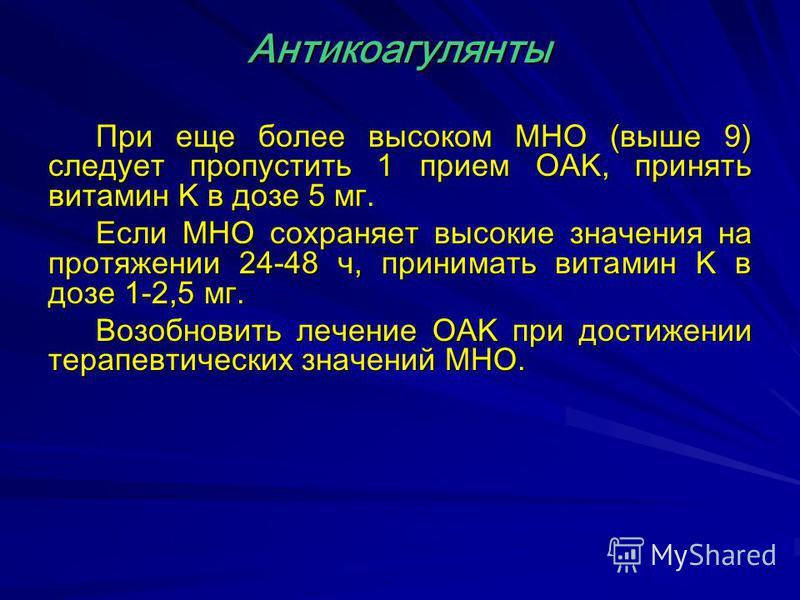 При еще более высоком MHO (выше 9) следует пропустить 1 прием OAK, принять витамин K в дозе 5 мг. Если MHO сохраняет высокие значения на протяжении 24-48 ч, принимать витамин K в дозе 1-2,5 мг. Возобновить лечение OAK при достижении терапевтических з
