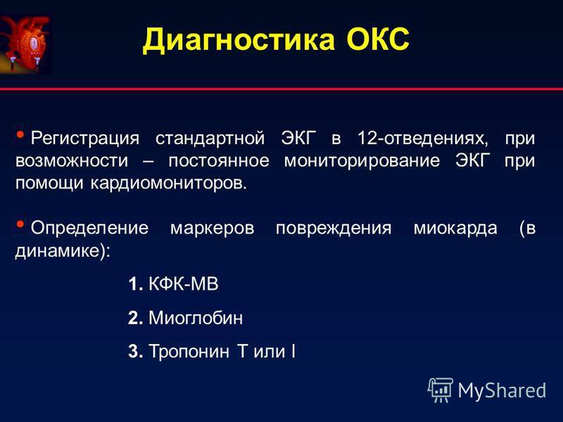 Регистрация стандартной ЭКГ в 12-отведениях, при возможности – постоянное мониторирование ЭКГ при помощи кардиомониторов. Определение маркеров повреждения миокарда (в динамике): 1. КФК-МВ 2. Миоглобин 3. Тропонин Т или I Диагностика ОКС