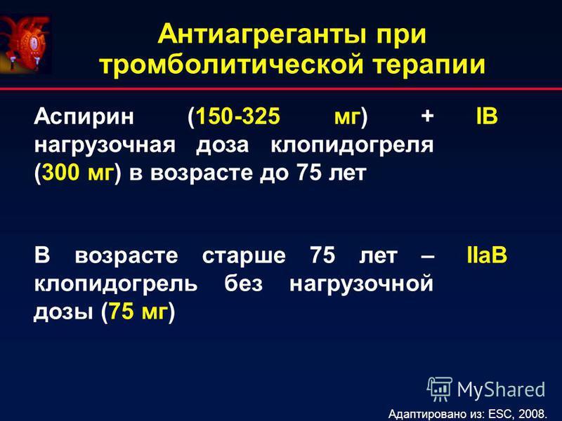 Антиагреганты при тромболитической терапии Аспирин (150-325 мг) + нагрузочная доза клопидогреля (300 мг) в возрасте до 75 лет IВIВ В возрасте старше 75 лет – клопидогрель без нагрузочной дозы (75 мг) IIaВ Адаптировано из: ESC, 2008.