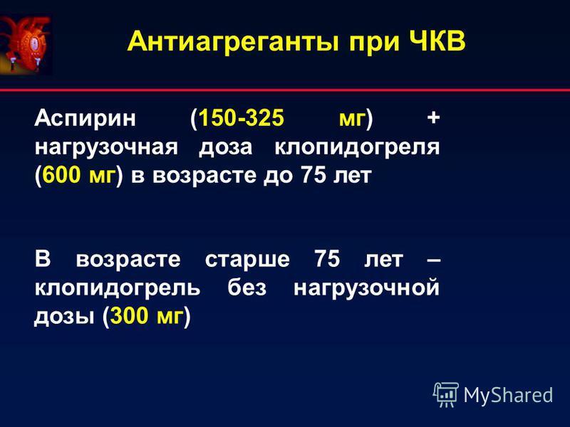 Антиагреганты при ЧКВ Аспирин (150-325 мг) + нагрузочная доза клопидогреля (600 мг) в возрасте до 75 лет В возрасте старше 75 лет – клопидогрель без нагрузочной дозы (300 мг)