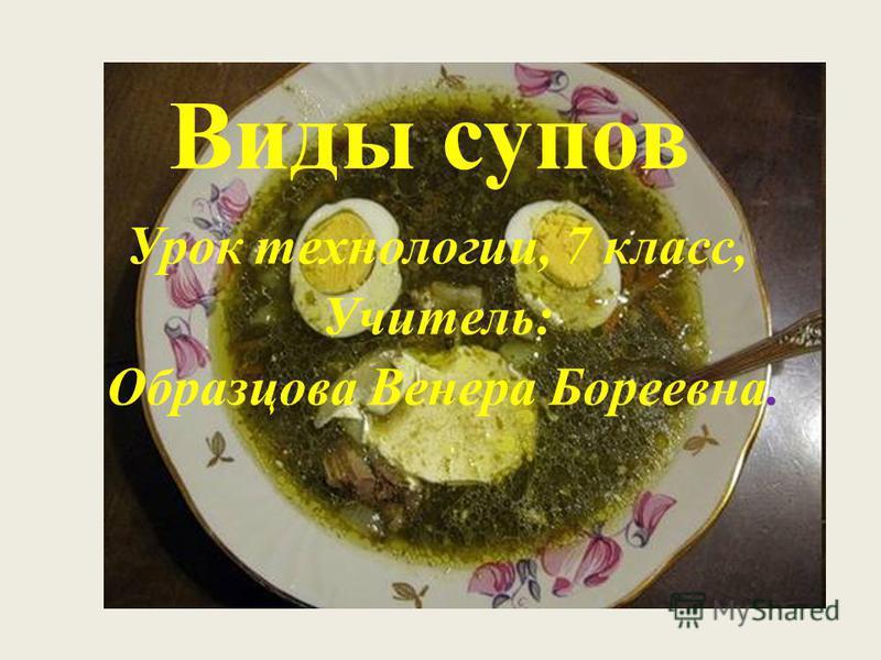 Виды супов Урок технологии, 7 класс, Учитель: Образцова Венера Бореевна.