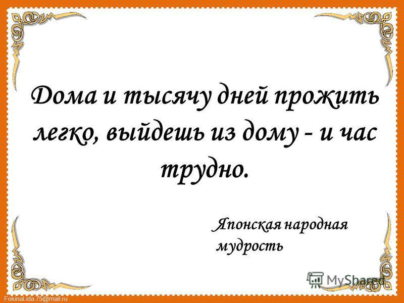 FokinaLida.75@mail.ru Дома и тысячу дней прожить легко, выйдешь из дому - и час трудно. Японская народная мудрость