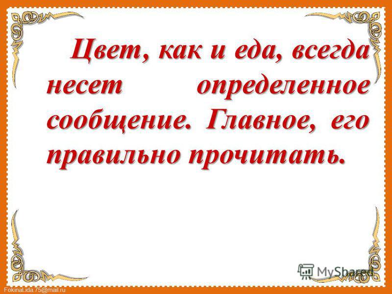 FokinaLida.75@mail.ru Цвет, как и еда, всегда несет определенное сообщение. Главное, его правильно прочитать.